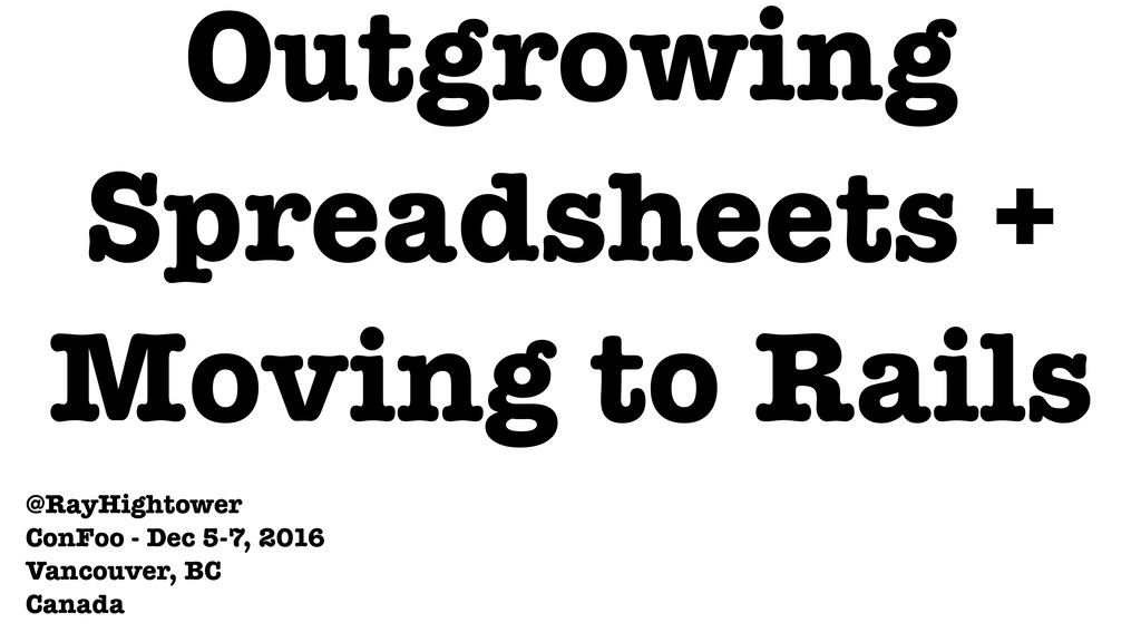 Outgrowing Spreadsheets + Moving to Rails @RayH...