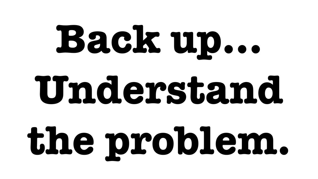 Back up… Understand the problem.