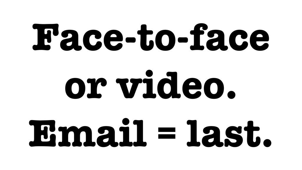 Face-to-face or video. Email = last.