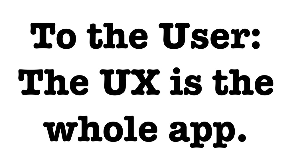 To the User: The UX is the whole app.
