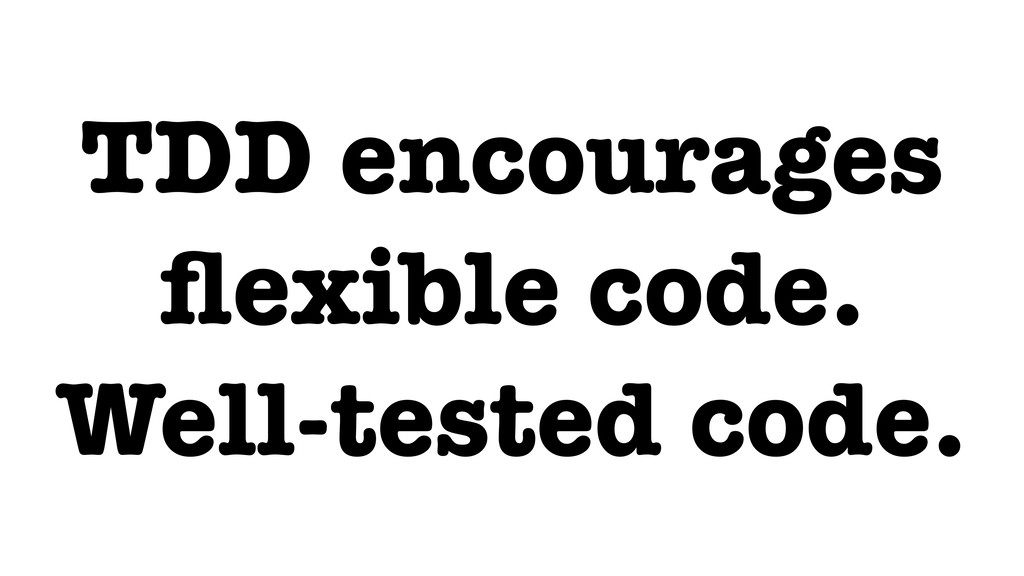 TDD encourages flexible code. Well-tested code.