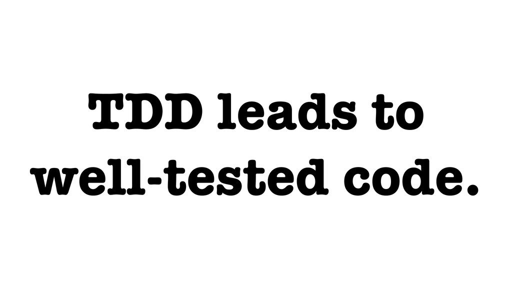 TDD leads to well-tested code.