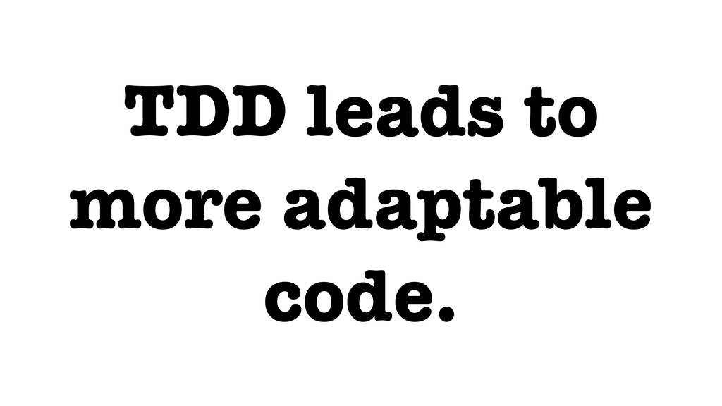 TDD leads to more adaptable code.