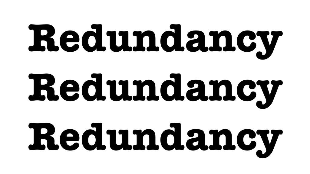 Redundancy Redundancy Redundancy
