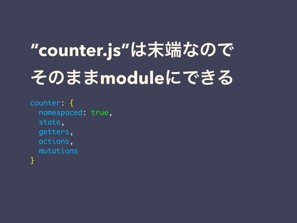 """counter.js""ͳͷͰ ͦͷ··moduleʹͰ͖Δ counter: { na..."