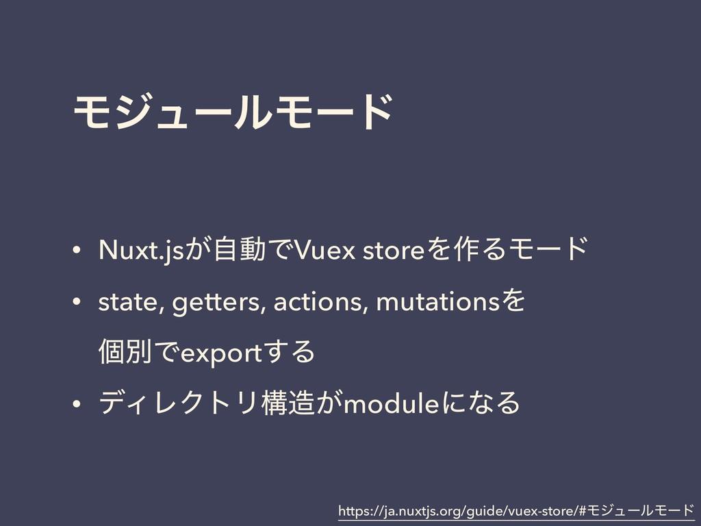 ϞδϡʔϧϞʔυ • Nuxt.js͕ࣗಈͰVuex storeΛ࡞ΔϞʔυ • state,...