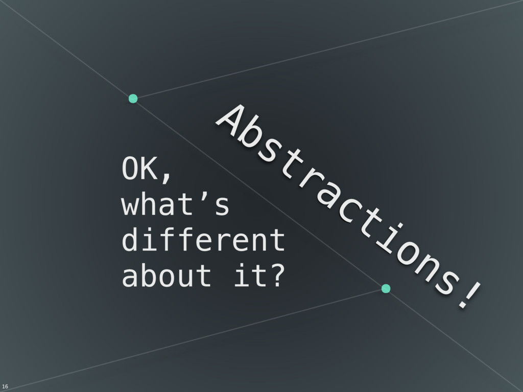 OK, what's different about it? Abstractions! 16