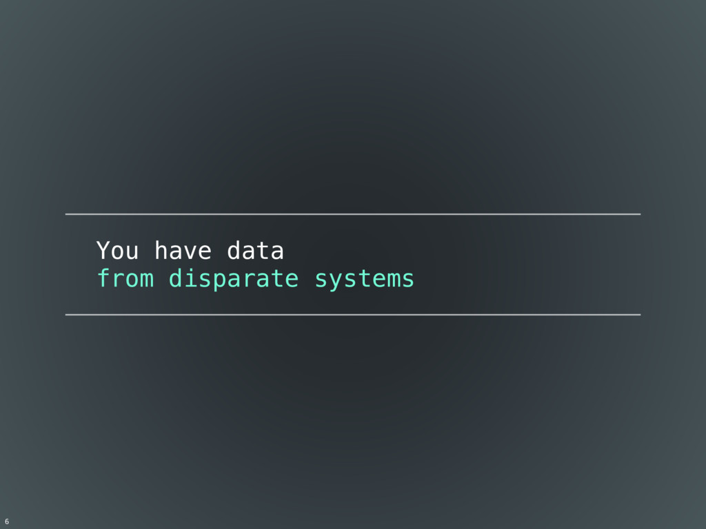 You have data from disparate systems 6