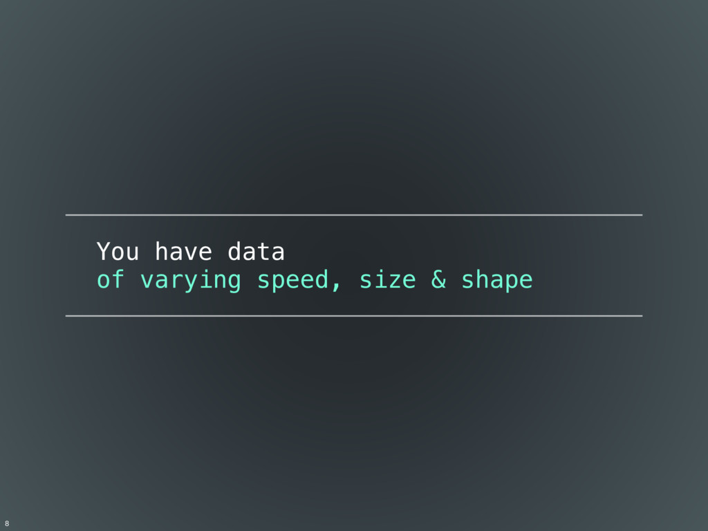 You have data of varying speed, size & shape 8
