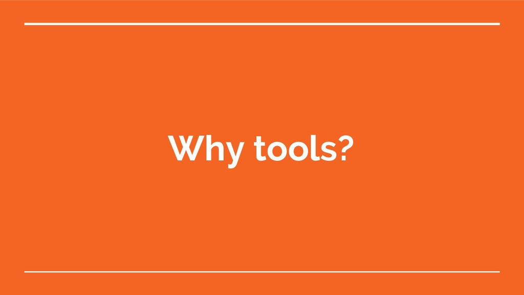 Why tools?