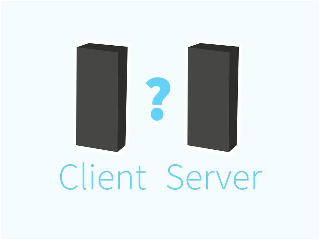 Client Server ?