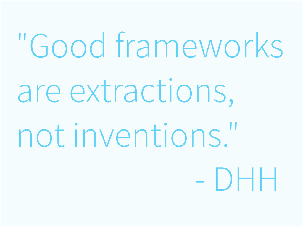 """Good frameworks are extractions, not invention..."