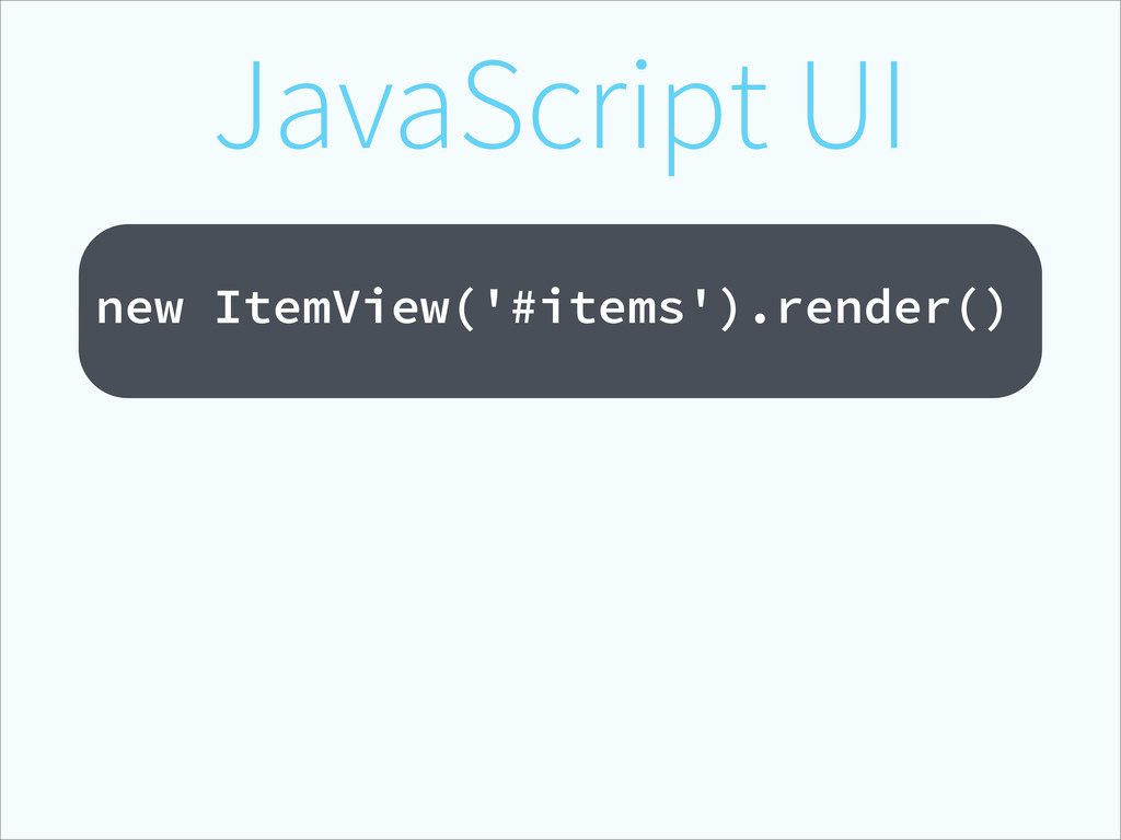 JavaScript UI ! new ItemView('#items').render()