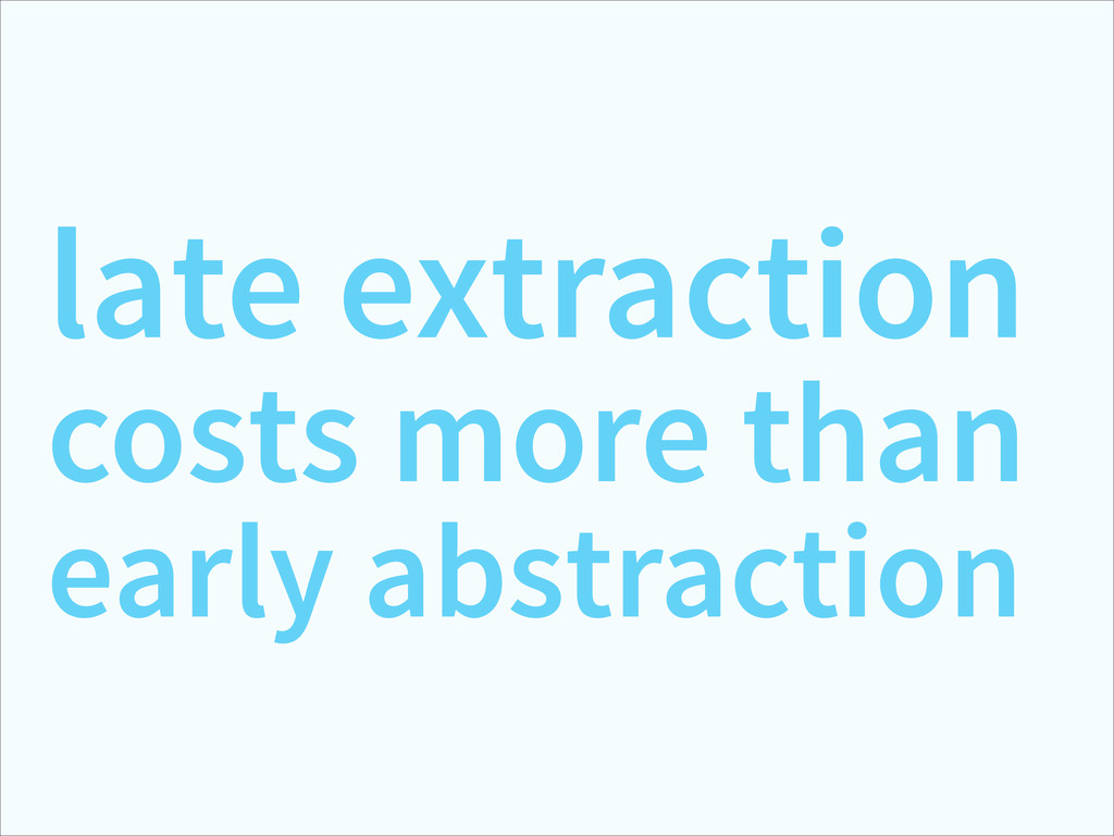 late extraction costs more than early abstracti...