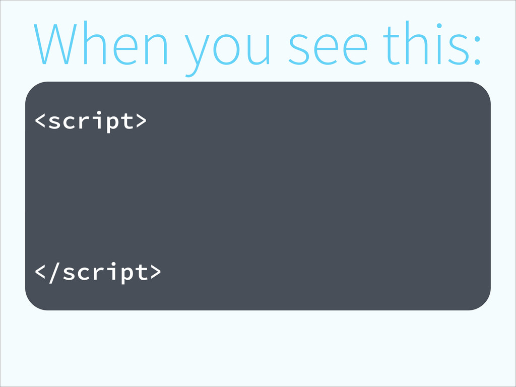 When you see this: ! <script> </script>