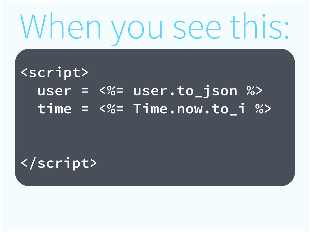 When you see this: ! <script> user = <%= user.t...