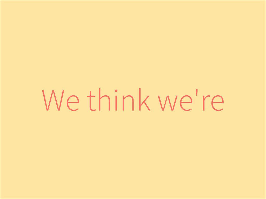 We think we're