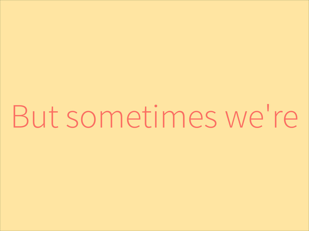 But sometimes we're