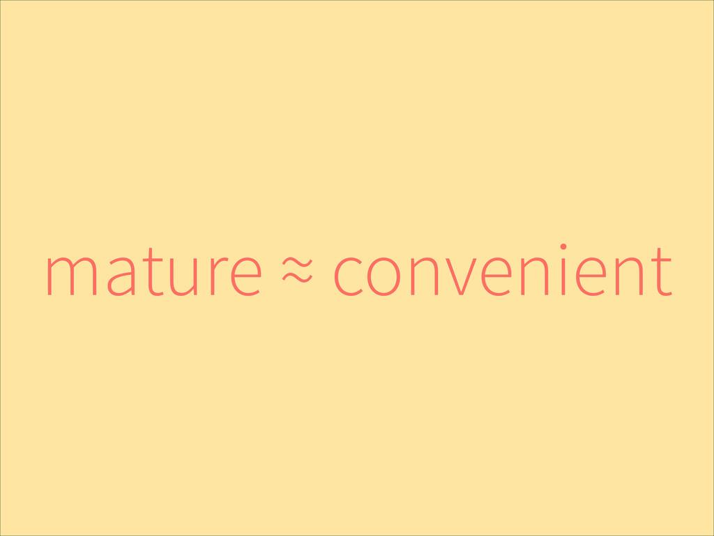 mature ≈ convenient