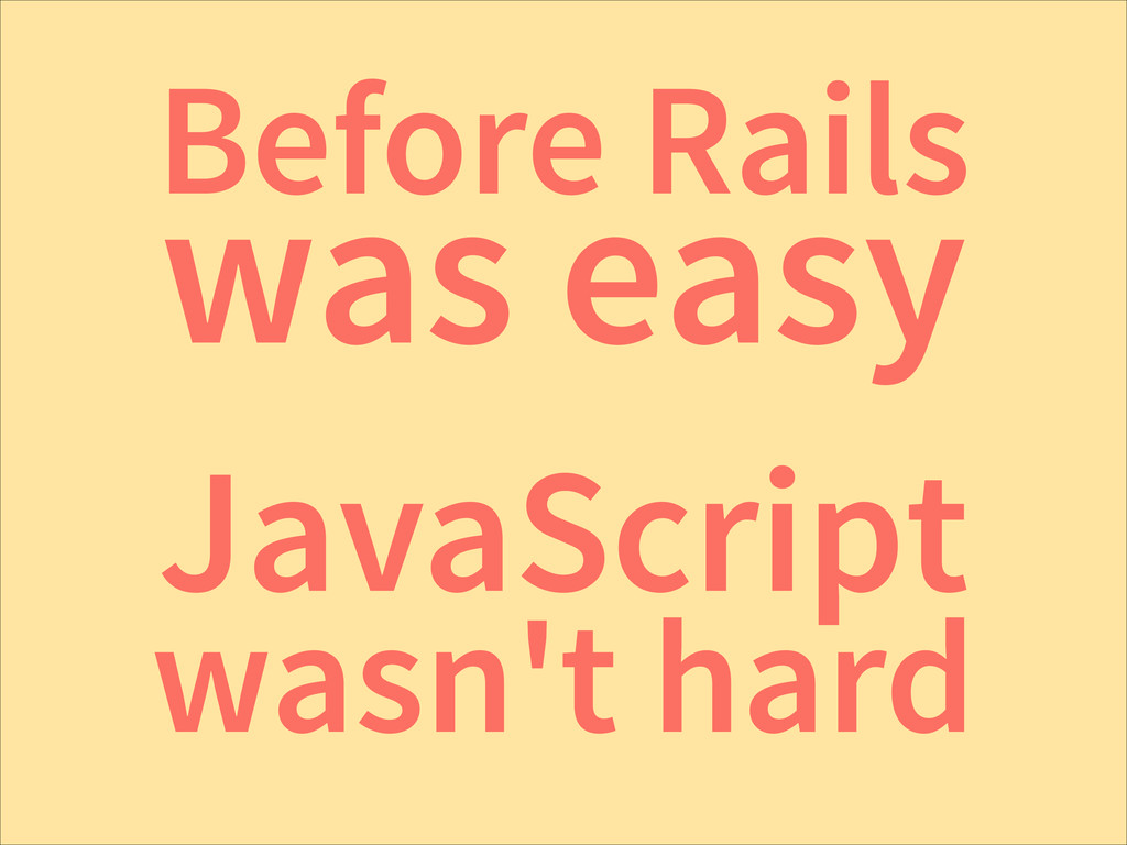 Before Rails was easy JavaScript wasn't hard