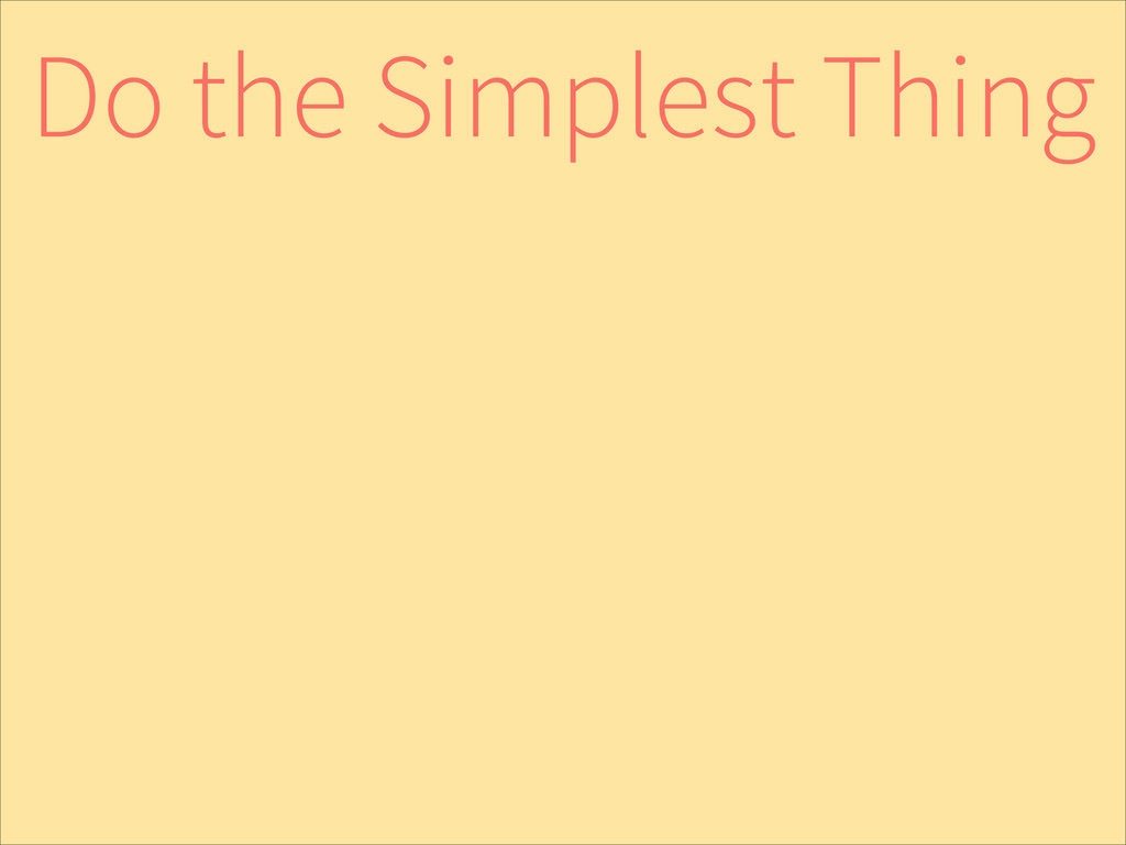 Do the Simplest Thing