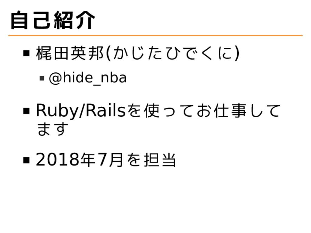 自己紹介 梶田英邦(かじたひでくに) @hide_nba Ruby/Railsを使ってお仕事し...