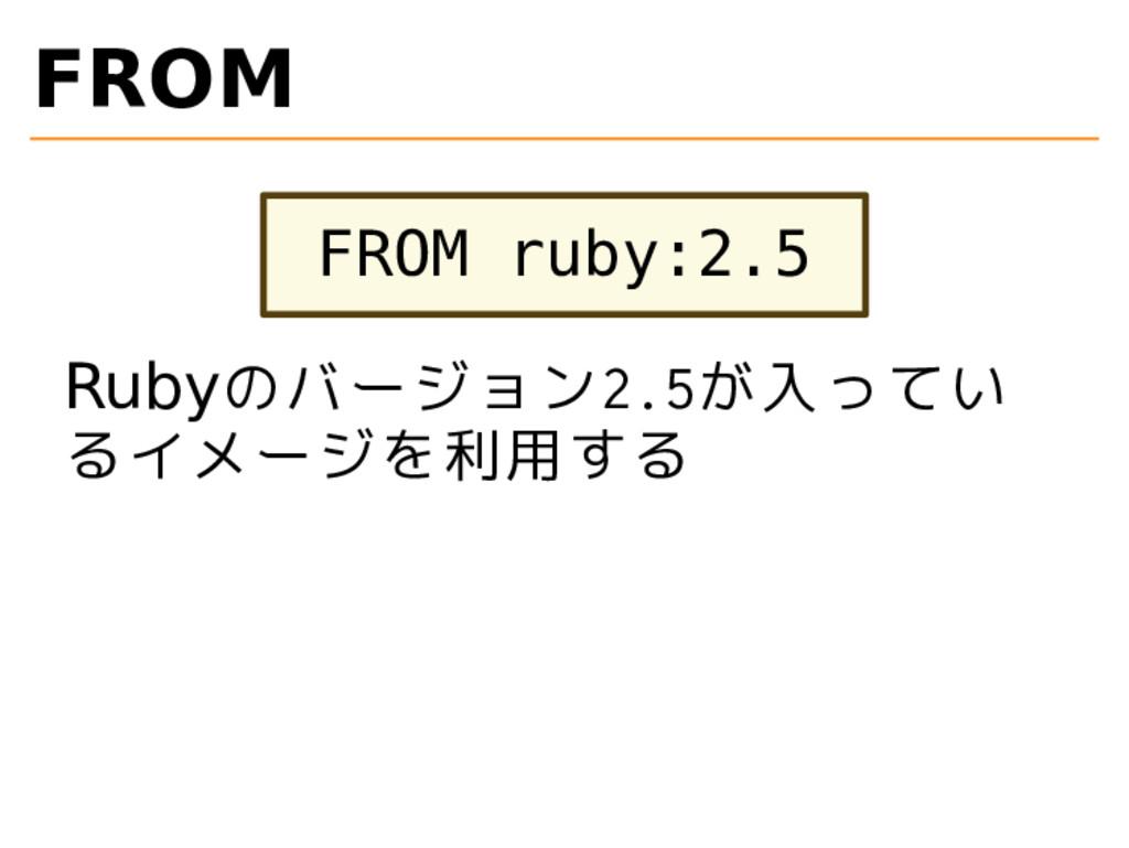 FROM FROM ruby:2.5 Rubyのバージョン2.5が入ってい るイメージを利用する