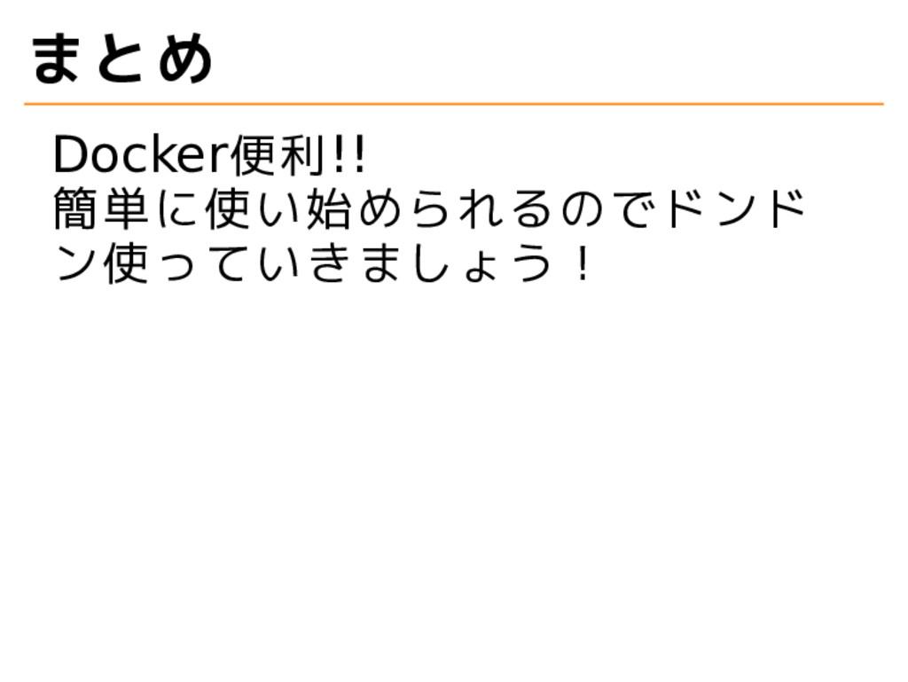 まとめ Docker便利!! 簡単に使い始められるのでドンド ン使っていきましょう!