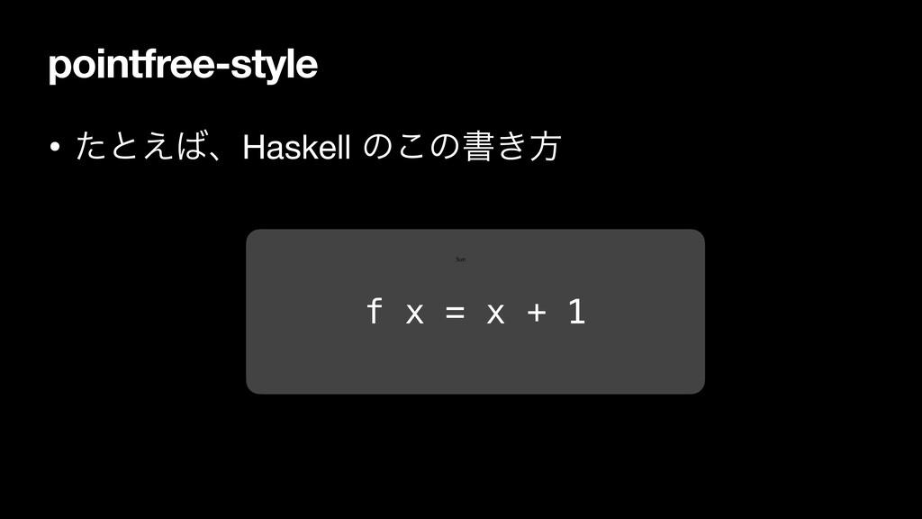 pointfree-style • ͨͱ͑ɺHaskell ͷ͜ͷॻ͖ํ f x = x +...