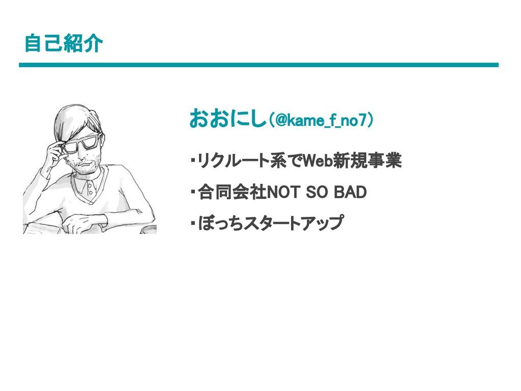 自己紹介 おおにし(@kame_f_no7) ・リクルート系でWeb新規事業 ・合同会社NOT...