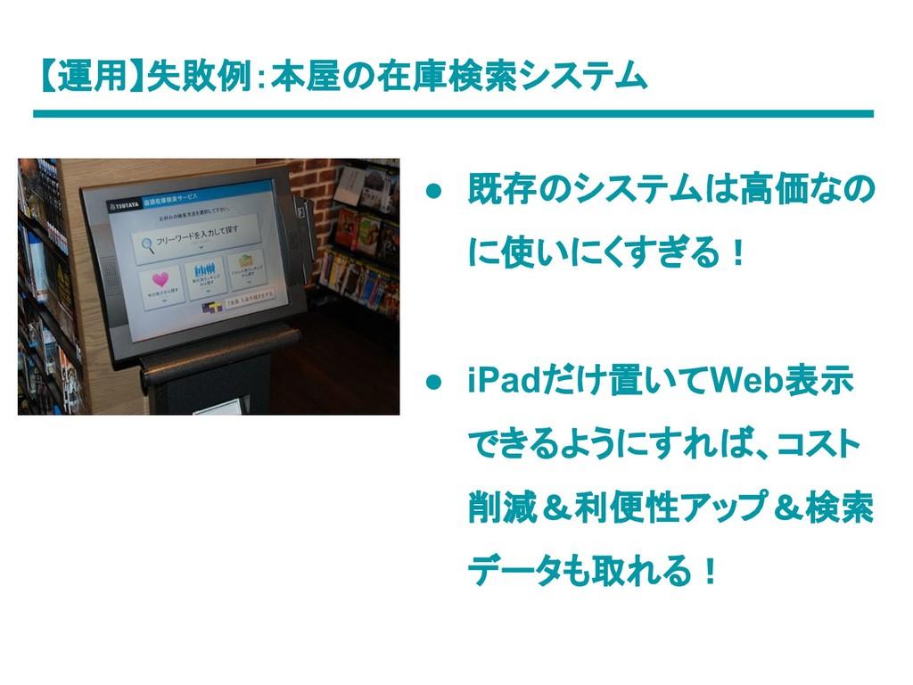 【運用】失敗例:本屋の在庫検索システム ● 既存のシステムは高価なの に使いにくすぎる! ● ...