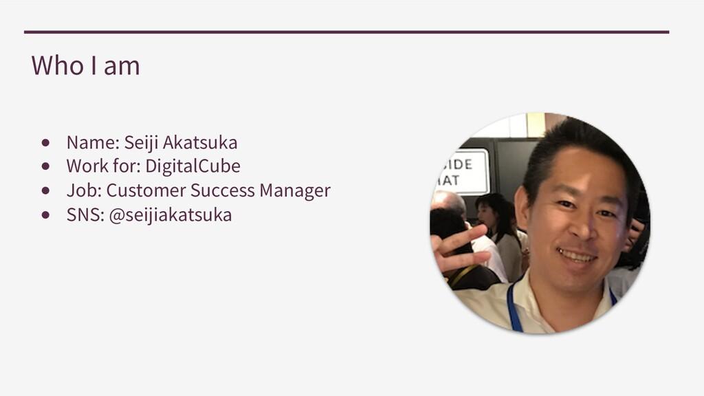 Who I am ● Name: Seiji Akatsuka ● Work for: Dig...
