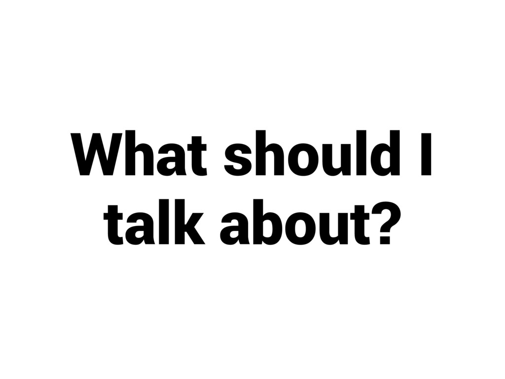 What should I talk about?