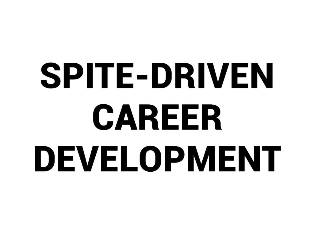SPITE-DRIVEN CAREER DEVELOPMENT