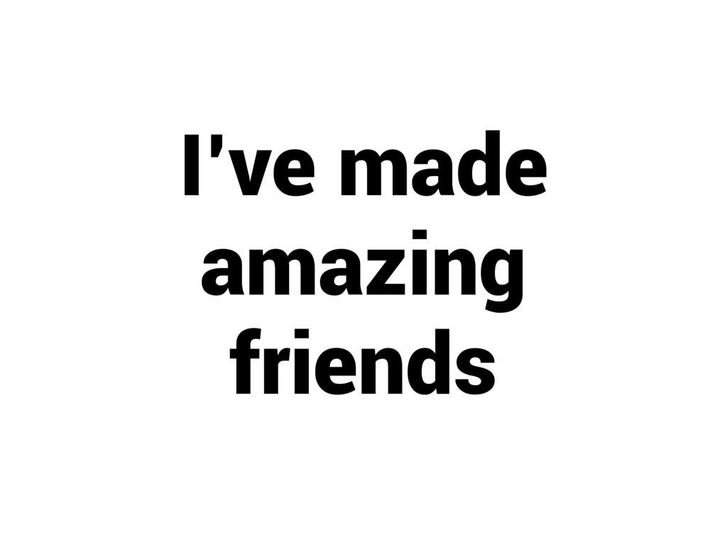 I've made amazing friends