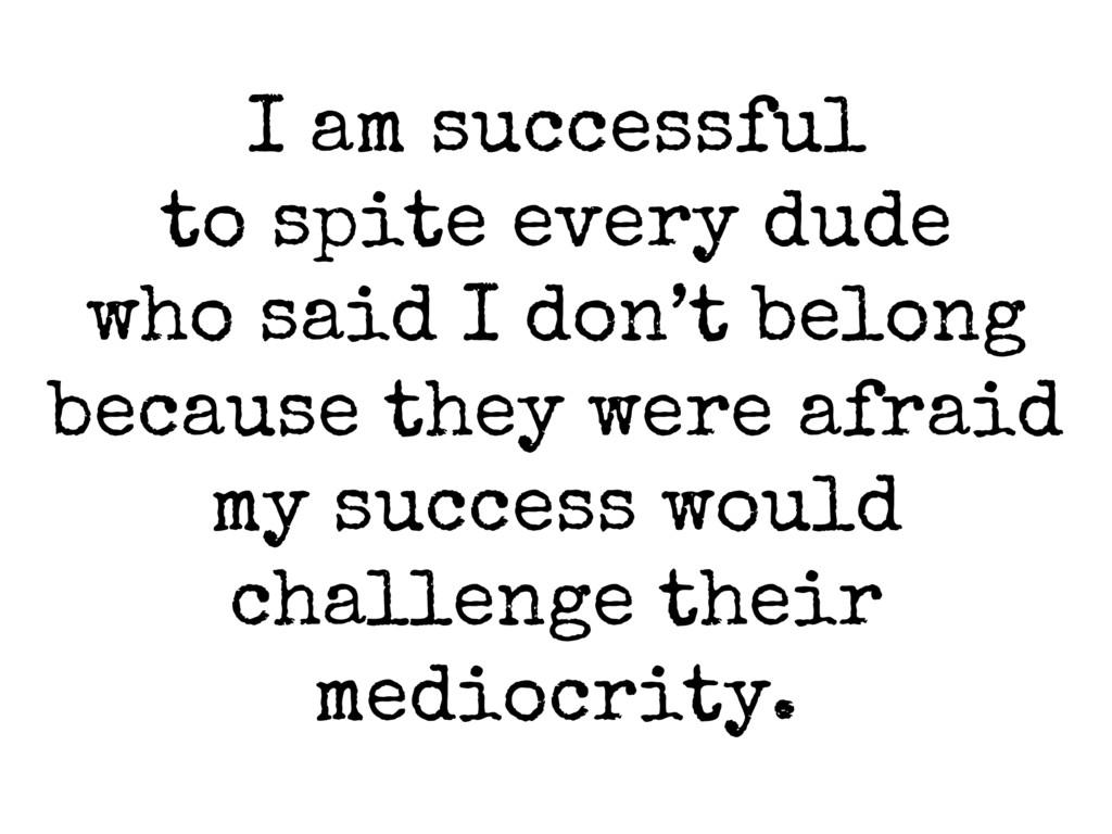 I am successful to spite every dude who said I ...