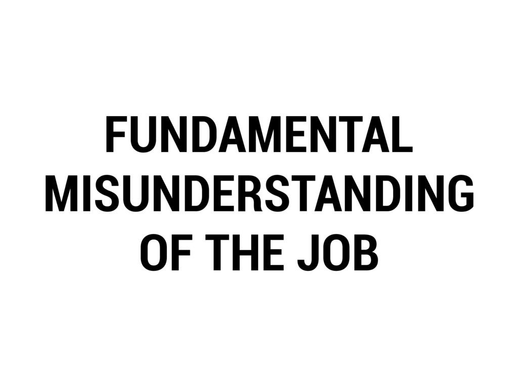 FUNDAMENTAL MISUNDERSTANDING OF THE JOB