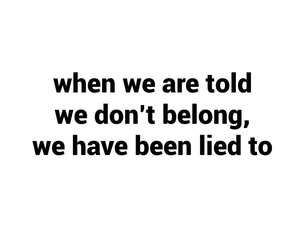 when we are told we don't belong, we have been ...