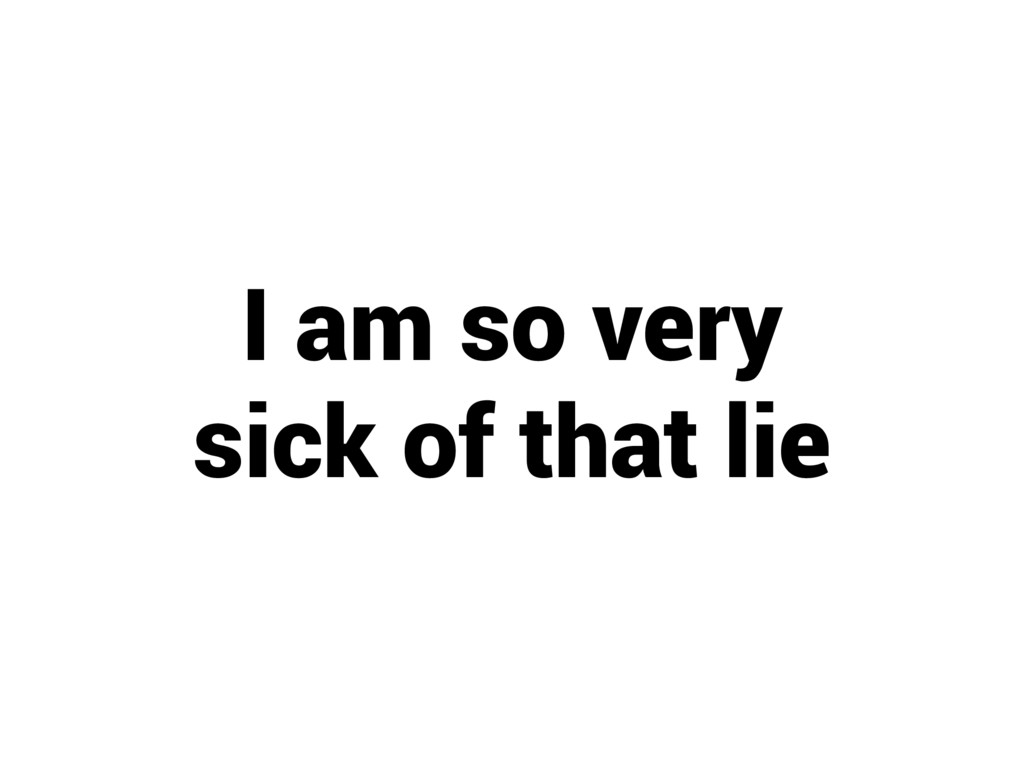 I am so very sick of that lie