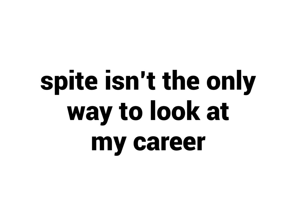 spite isn't the only way to look at my career