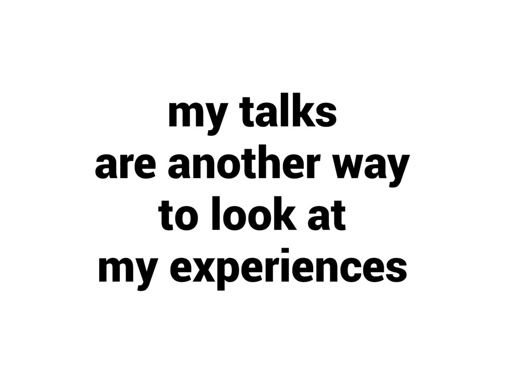 my talks are another way to look at my experien...