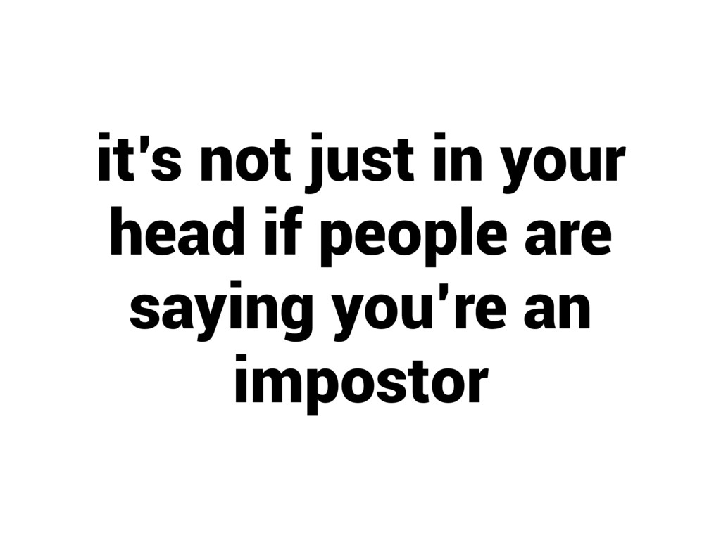 it's not just in your head if people are saying...