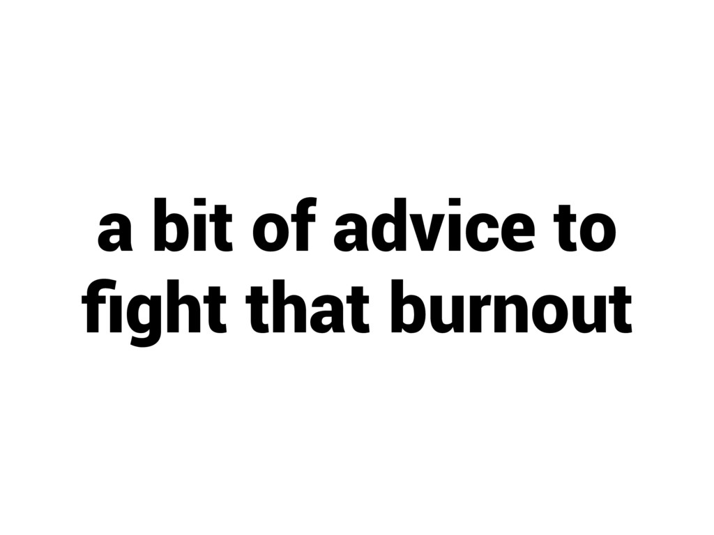 a bit of advice to fight that burnout