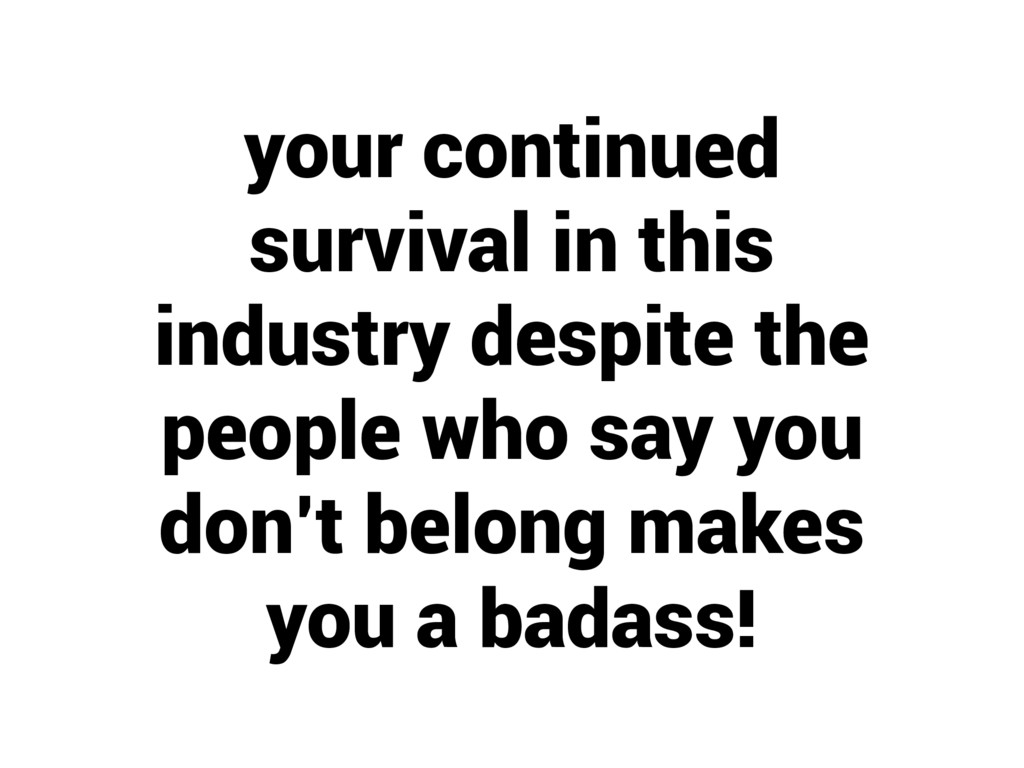 your continued survival in this industry despit...