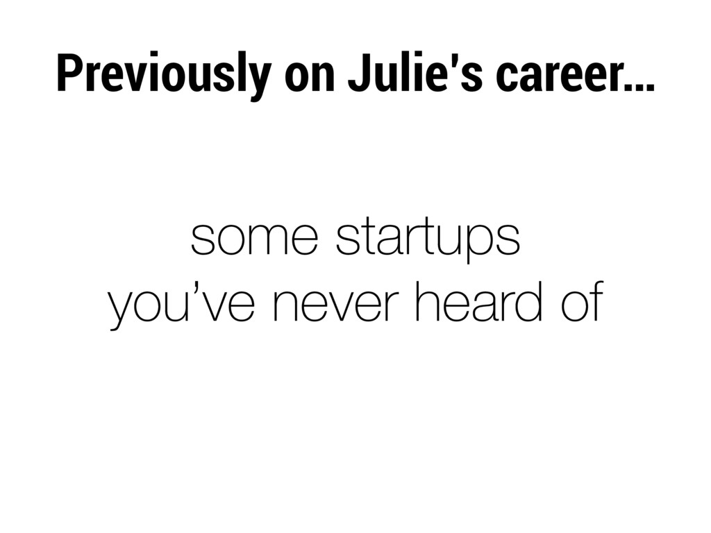 Previously on Julie's career… some startups you...