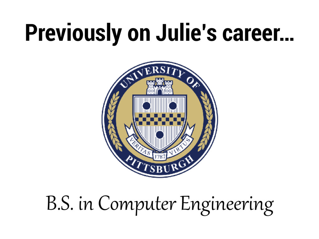 Previously on Julie's career… B.S. in Computer ...