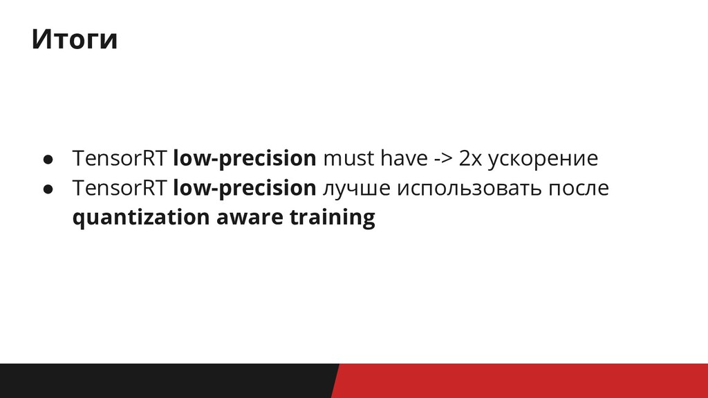 Итоги ● TensorRT low-precision must have -> 2x ...