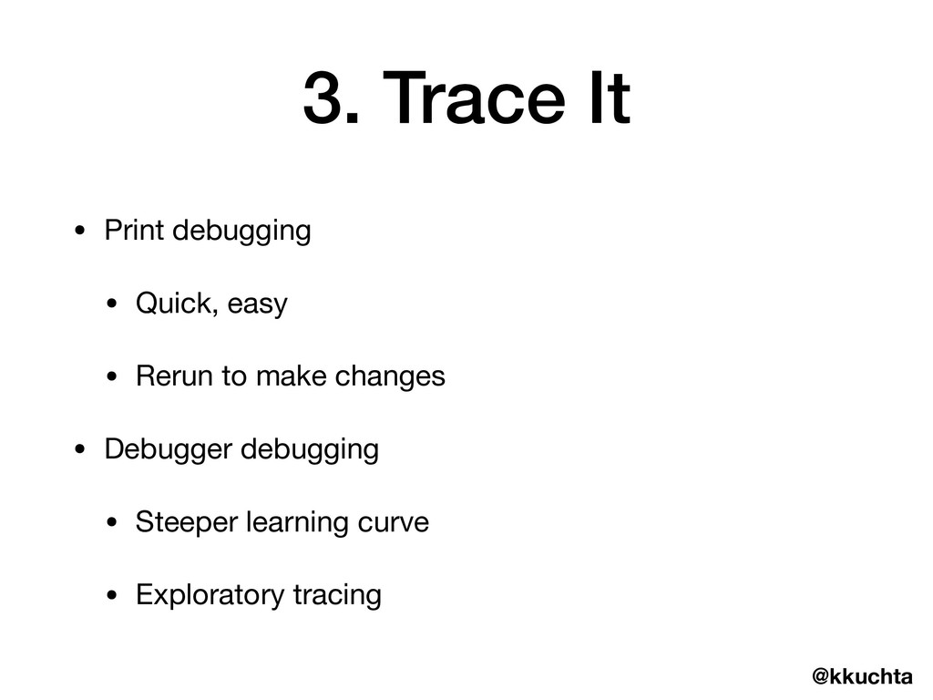 @kkuchta 3. Trace It • Print debugging  • Quick...
