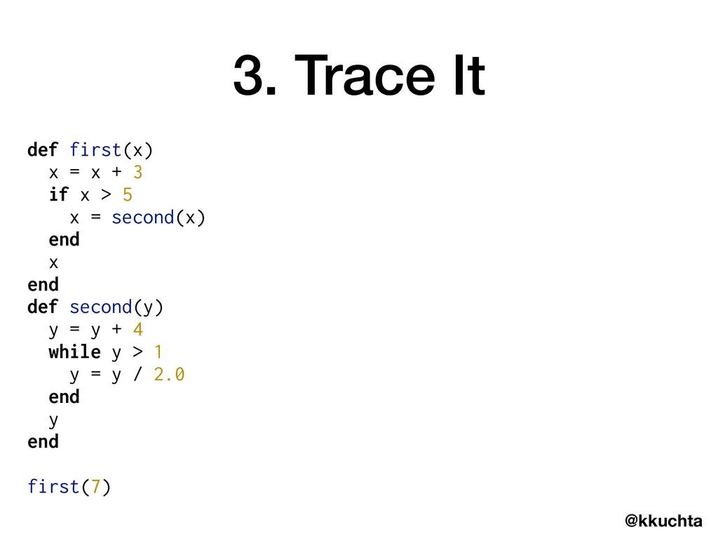 @kkuchta 3. Trace It def first(x) x = x + 3 if ...