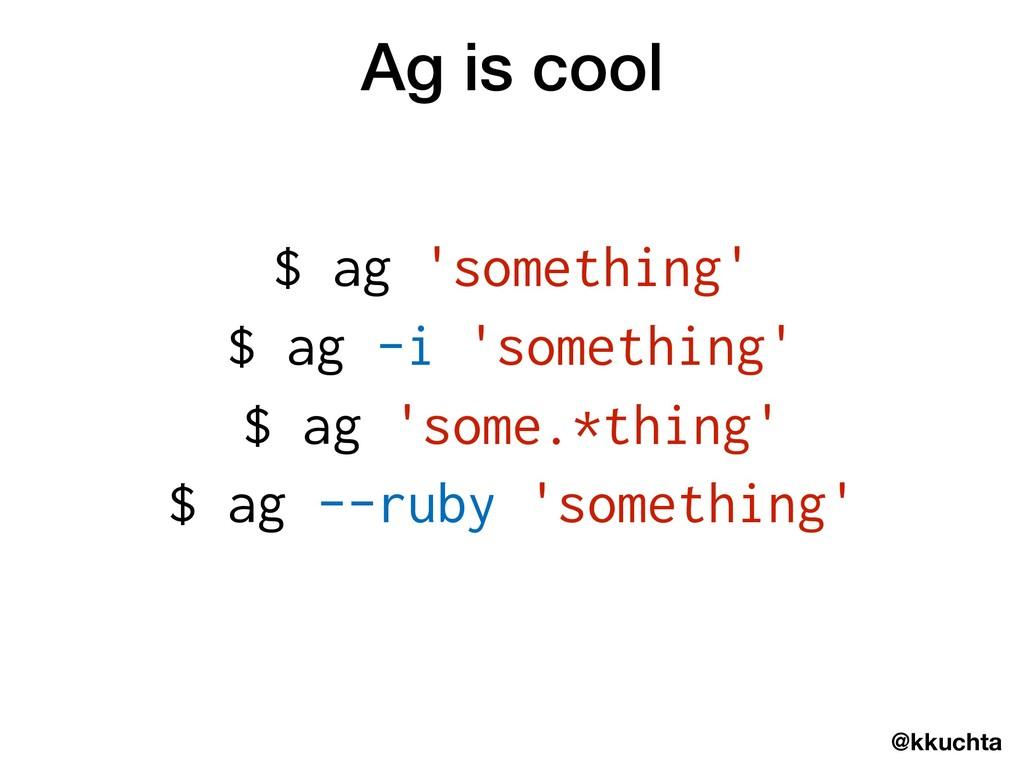 @kkuchta Ag is cool $ ag 'something' $ ag -i 's...